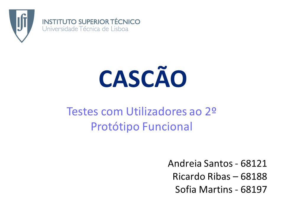 CASCÃO Testes com Utilizadores ao 2º Protótipo Funcional Andreia Santos - 68121 Ricardo Ribas – 68188 Sofia Martins - 68197
