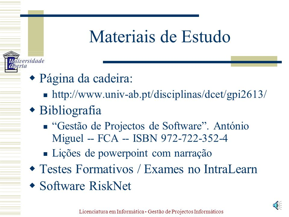 Licenciatura em Informática - Gestão de Projectos Informáticos Materiais de Estudo Página da cadeira: http://www.univ-ab.pt/disciplinas/dcet/gpi2613/ Bibliografia Gestão de Projectos de Software.