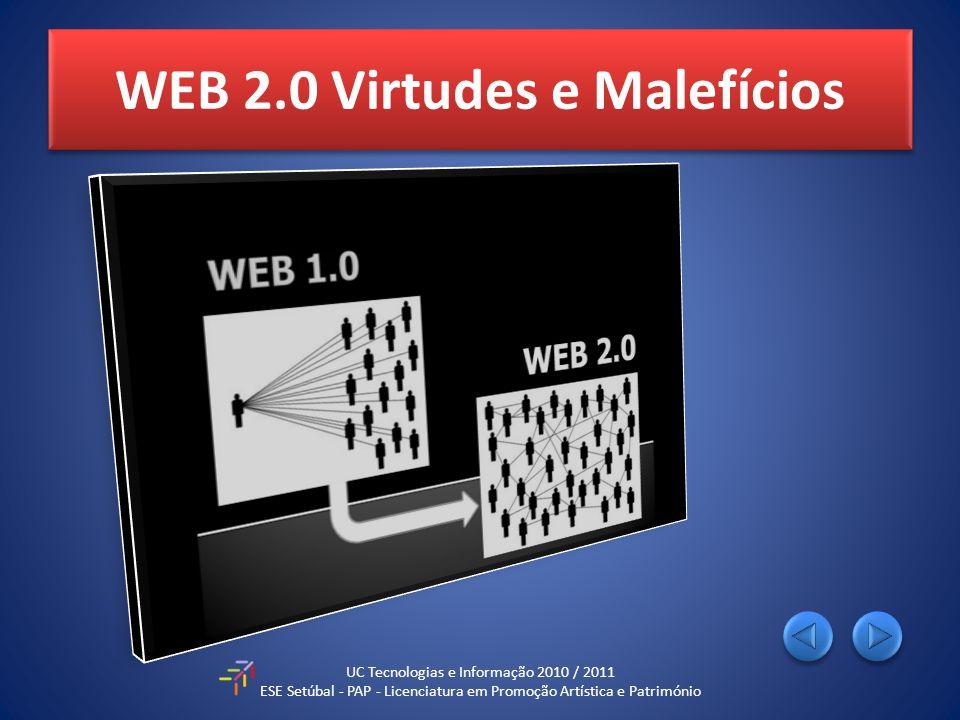 WEB 2.0 Virtudes e Malefícios UC Tecnologias e Informação 2010 / 2011 ESE Setúbal - PAP - Licenciatura em Promoção Artística e Património