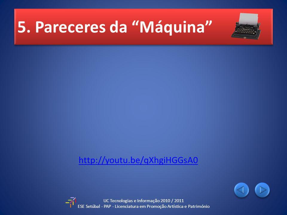 5. Pareceres da Máquina UC Tecnologias e Informação 2010 / 2011 ESE Setúbal - PAP - Licenciatura em Promoção Artística e Património http://youtu.be/qX