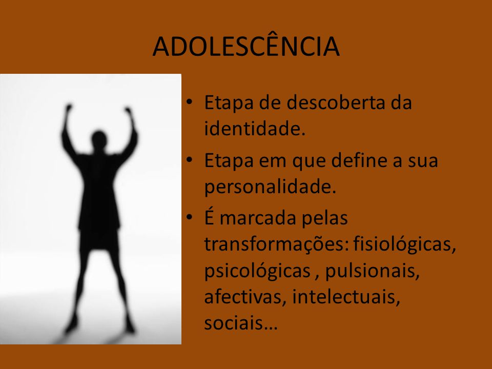 ADOLESCÊNCIA Etapa de descoberta da identidade. Etapa em que define a sua personalidade. É marcada pelas transformações: fisiológicas, psicológicas, p