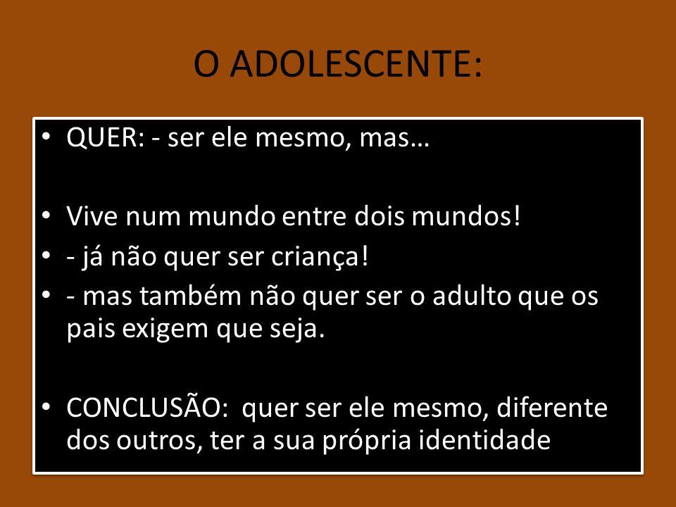 O ADOLESCENTE: QUER: - ser ele mesmo, mas… Vive num mundo entre dois mundos! - já não quer ser criança! - mas também não quer ser o adulto que os pais