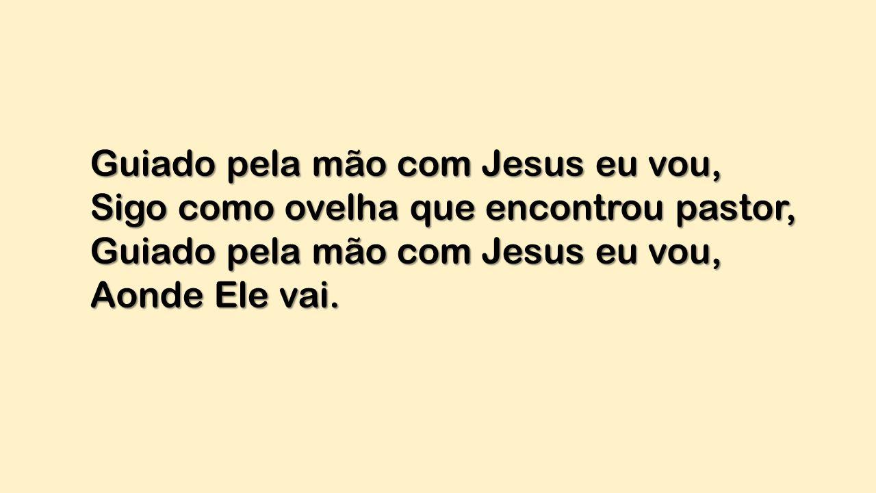 Guiado pela mão com Jesus eu vou, Sigo como ovelha que encontrou pastor, Guiado pela mão com Jesus eu vou, Aonde Ele vai.