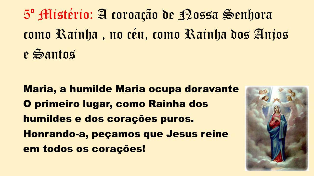 5º Mistério: A coroação de Nossa Senhora como Rainha, no céu, como Rainha dos Anjos e Santos Maria, a humilde Maria ocupa doravante O primeiro lugar,