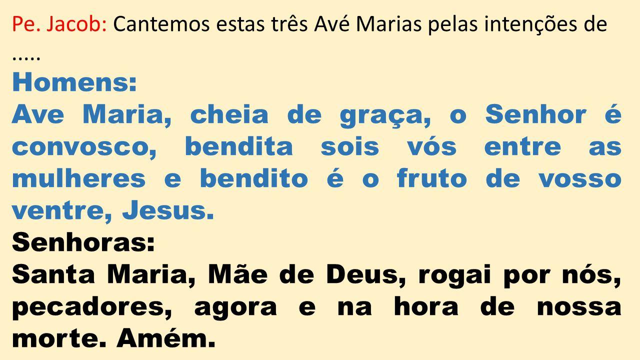 Pe. Jacob: Cantemos estas três Avé Marias pelas intenções de..... Homens: Ave Maria, cheia de graça, o Senhor é convosco, bendita sois vós entre as mu