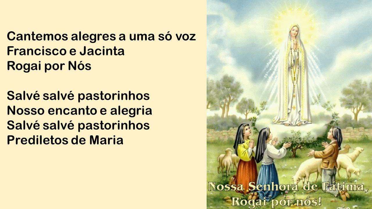 Cantemos alegres a uma só voz Francisco e Jacinta Rogai por Nós Salvé salvé pastorinhos Nosso encanto e alegria Salvé salvé pastorinhos Prediletos de
