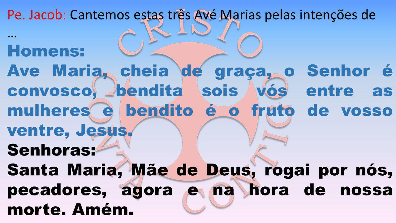Pe. Jacob: Cantemos estas três Avé Marias pelas intenções de … Homens: Ave Maria, cheia de graça, o Senhor é convosco, bendita sois vós entre as mulhe