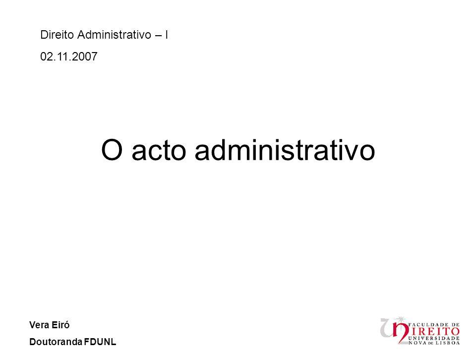 O acto administrativo Direito Administrativo – I 02.11.2007 Vera Eiró Doutoranda FDUNL