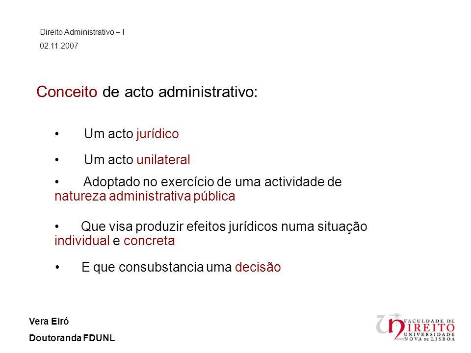 Conceito de acto administrativo: Um acto jurídico Direito Administrativo – I 02.11.2007 Vera Eiró Doutoranda FDUNL Um acto unilateral Adoptado no exer