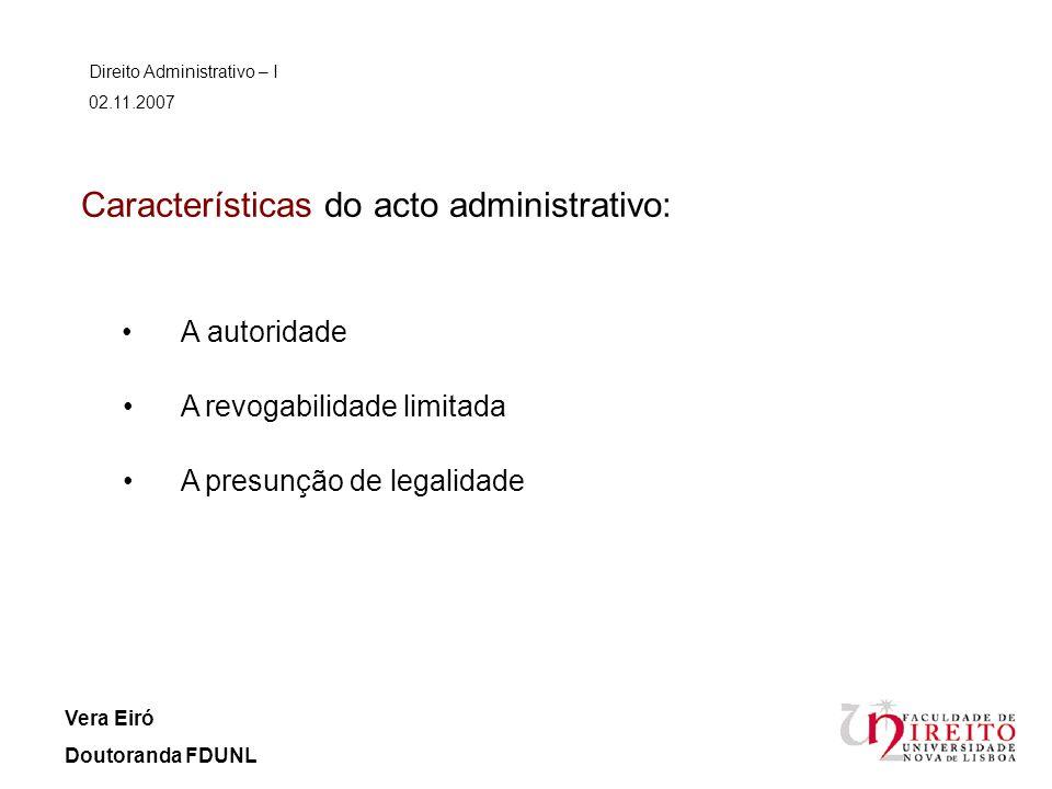Características do acto administrativo: A autoridade Direito Administrativo – I 02.11.2007 Vera Eiró Doutoranda FDUNL A revogabilidade limitada A pres