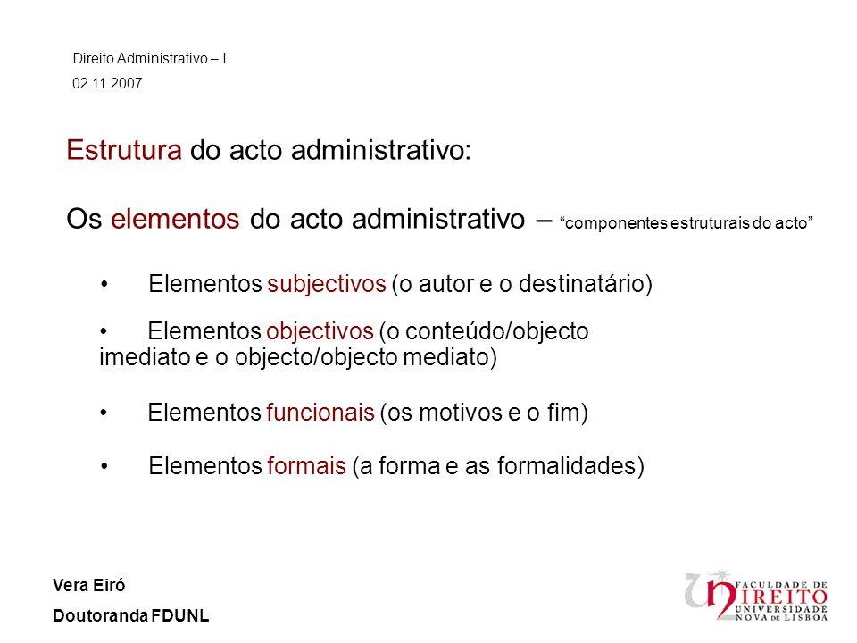 Estrutura do acto administrativo: Os elementos do acto administrativo – componentes estruturais do acto Direito Administrativo – I 02.11.2007 Vera Eir