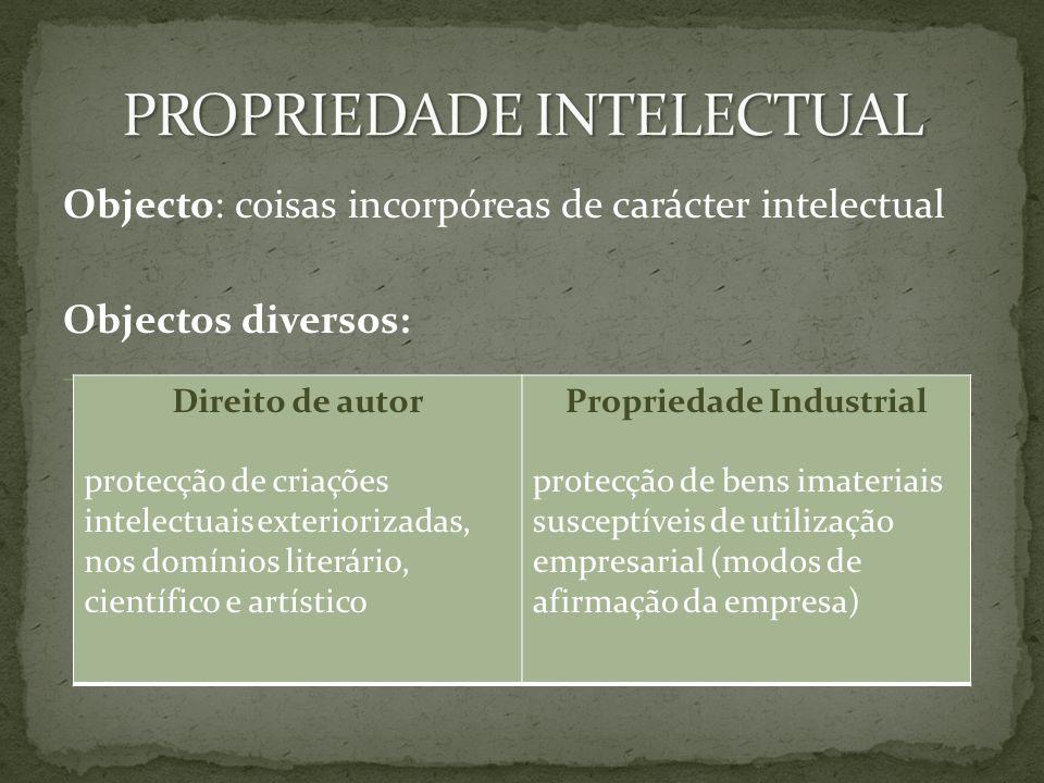 Objecto: coisas incorpóreas de carácter intelectual Objectos diversos: – Direito de autor protecção de criações intelectuais exteriorizadas, nos domínios literário, científico e artístico Propriedade Industrial protecção de bens imateriais susceptíveis de utilização empresarial (modos de afirmação da empresa)