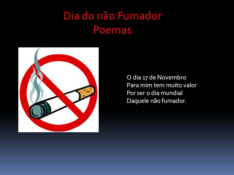 Dia do não Fumador Poemas Se nunca fumaste na vida Nisso deves ter prazer Por isso estás de parabéns, E nunca o deves fazer.