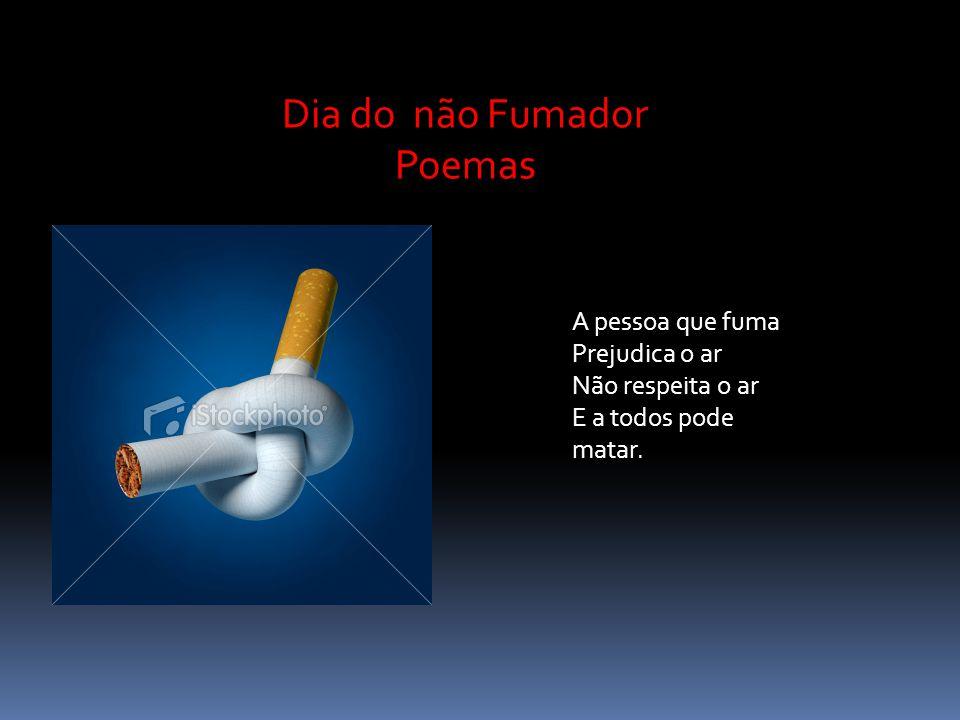 A pessoa que fuma Prejudica o ar Não respeita o ar E a todos pode matar. Dia do não Fumador Poemas
