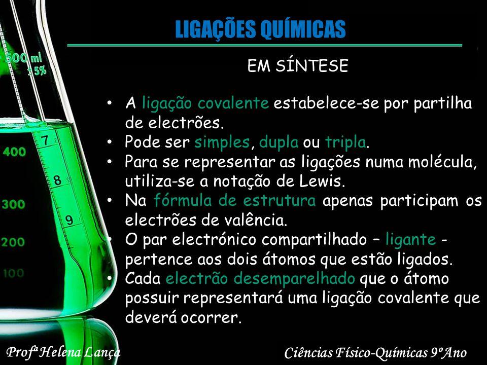 LIGAÇÕES QUÍMICAS Ciências Físico-Químicas 9ºAno Profª Helena Lança EM SÍNTESE A ligação covalente estabelece-se por partilha de electrões. Pode ser s