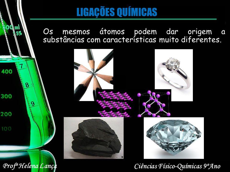LIGAÇÕES QUÍMICAS Os mesmos átomos podem dar origem a substâncias com características muito diferentes. Ciências Físico-Químicas 9ºAno Profª Helena La