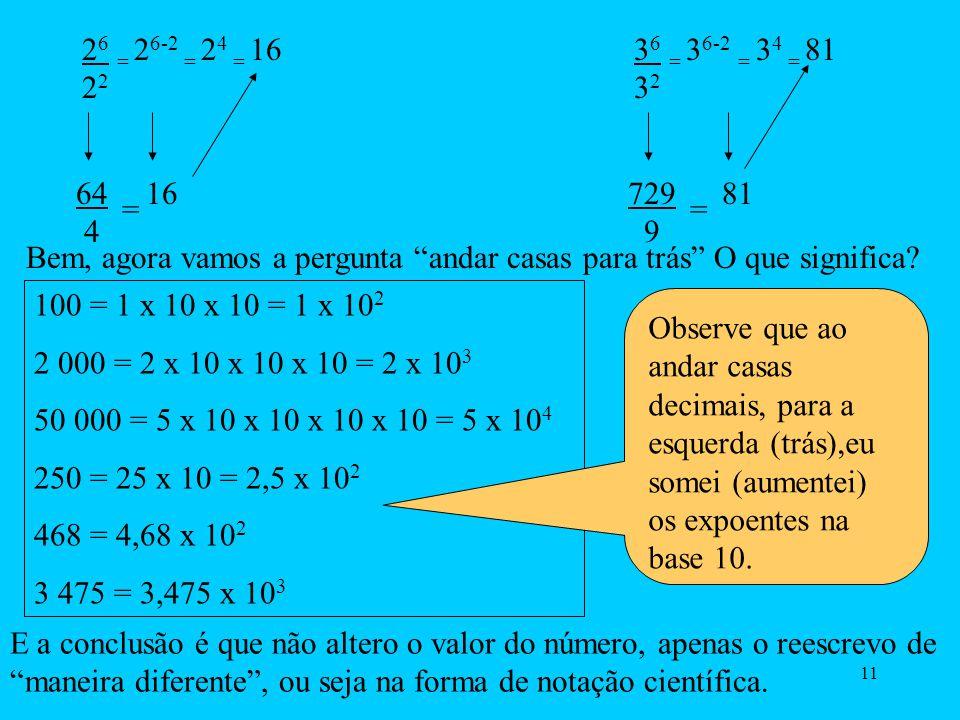 10 5 10 -4 = 5 x 10 0 10 -4 = 5 x 10 0 – ( - 4 ) = 5 x 10 0 + 4 = 5 x 10 4 Regra útil: Quando quisermos passar o denominador para cima ( numerador),é só trocar os sinais do expoente.Exemplos: 8 200 = 8 2 x 10 2 = 8 x 10 -2 2 = 4 x 10 -2 5 10 -4 = 5 x 10 4 Observe que foi conveniente passarmos o denominador dez ao quadrado para cima, para podermos dividir o oito por dois.