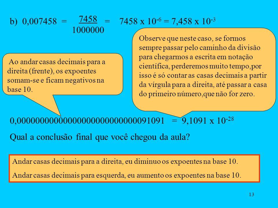 12 2)Para números pequenos é só andar casas decimais para a direita até passar uma casa do primeiro número que não seja zero. a) 0,00000258 = 2,58 x 1