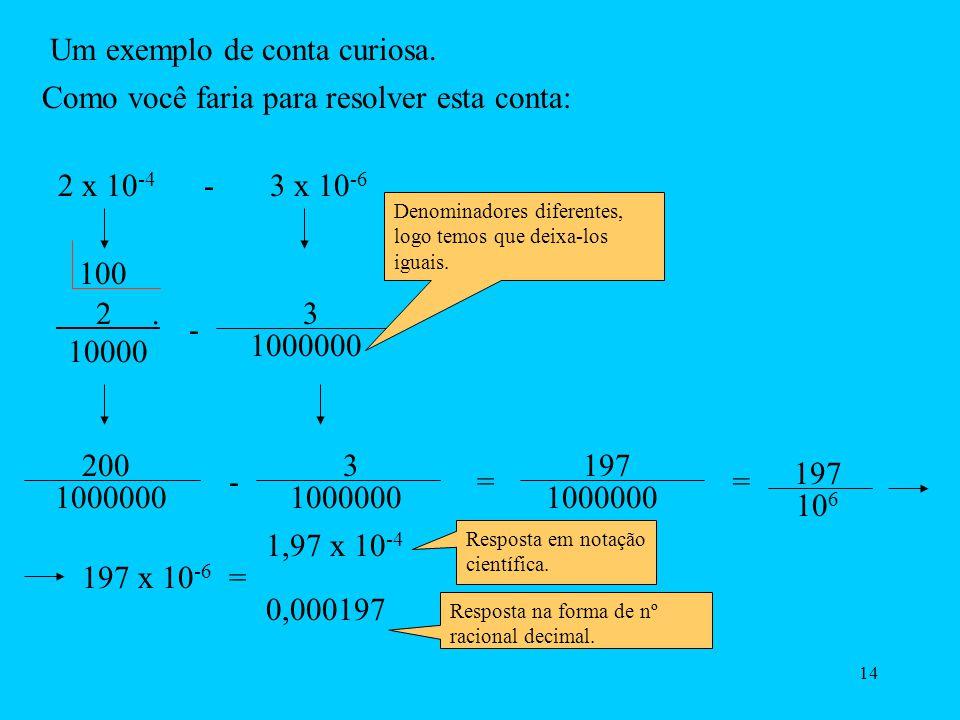 13 b) 0,007458 = 7458 1000000 = 7458 x 10 -6 = 7,458 x 10 -3 0,00000000000000000000000000091091= 9,1091 x 10 -28 Observe que neste caso, se formos sempre passar pelo caminho da divisão para chegarmos a escrita em notação científica, perderemos muito tempo,por isso é só contar as casas decimais a partir da vírgula para a direita, até passar a casa do primeiro número,que não for zero.