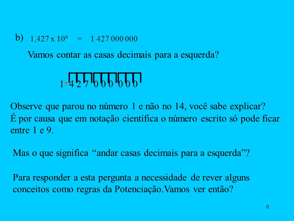 5 1) Para os números grandes é só andar casas decimais para a esquerda (trás) até chegar na casa decimal do primeiro número. Exemplos: a) 57 900 000 =