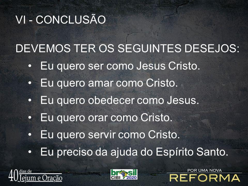 VI - CONCLUSÃO DEVEMOS TER OS SEGUINTES DESEJOS: Eu quero ser como Jesus Cristo. Eu quero amar como Cristo. Eu quero obedecer como Jesus. Eu quero ora