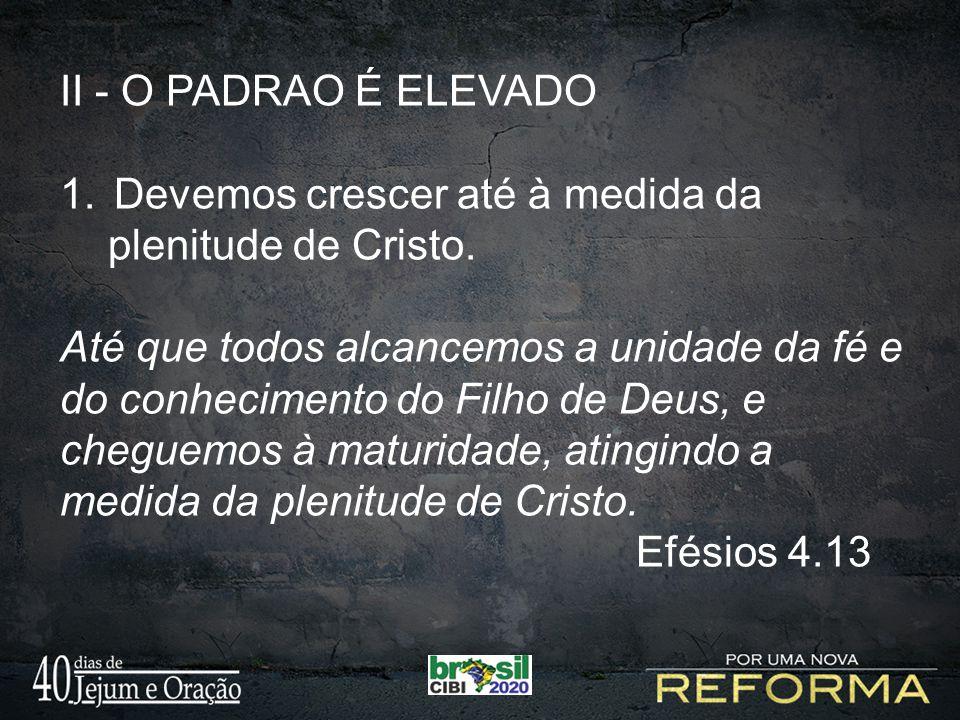 II - O PADRAO É ELEVADO 1.Devemos crescer até à medida da plenitude de Cristo. Até que todos alcancemos a unidade da fé e do conhecimento do Filho de