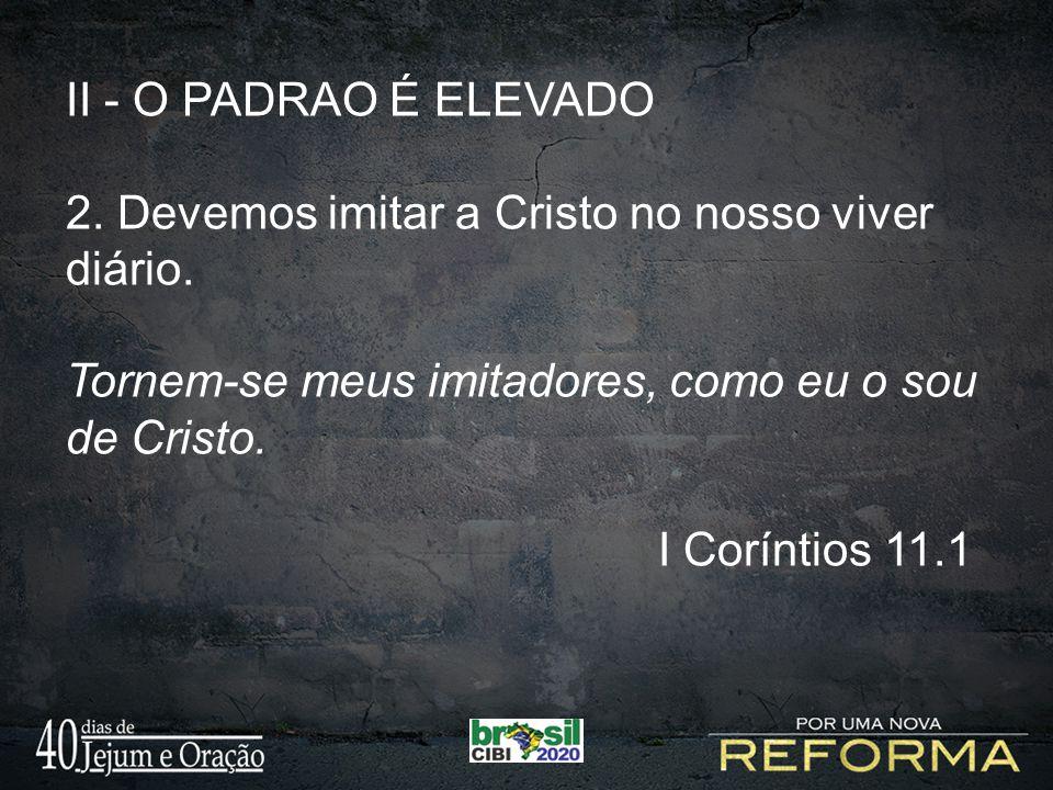 II - O PADRAO É ELEVADO 2. Devemos imitar a Cristo no nosso viver diário. Tornem-se meus imitadores, como eu o sou de Cristo. I Coríntios 11.1