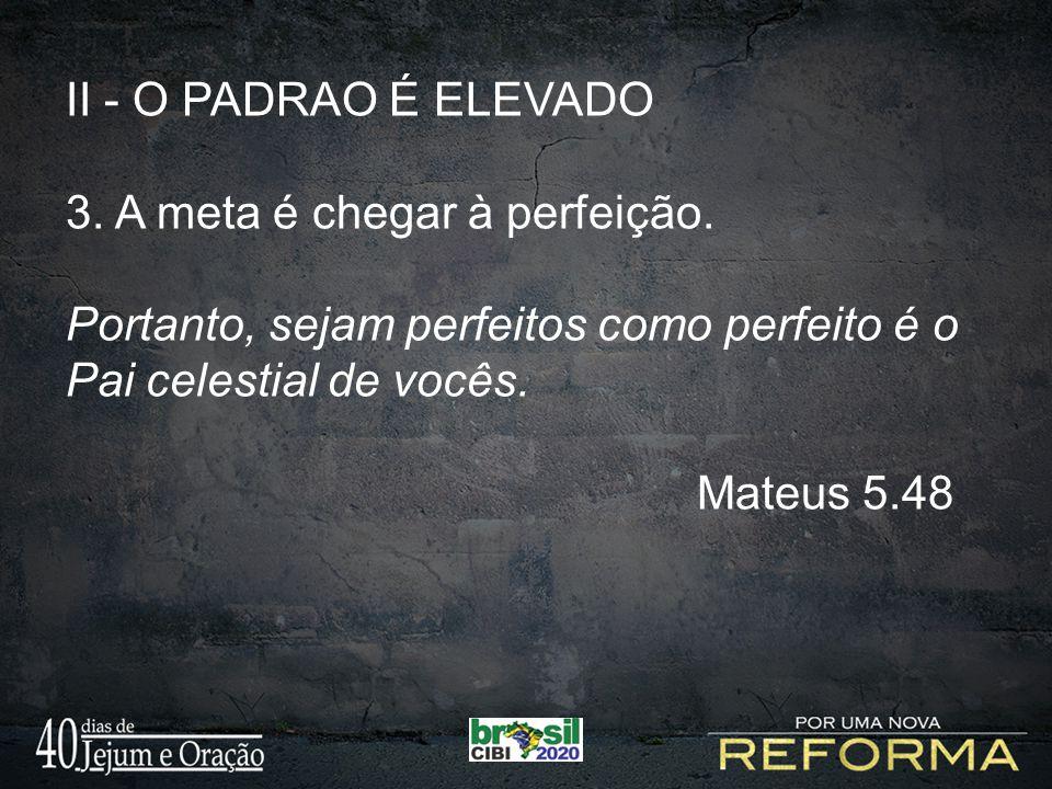 II - O PADRAO É ELEVADO 3. A meta é chegar à perfeição. Portanto, sejam perfeitos como perfeito é o Pai celestial de vocês. Mateus 5.48