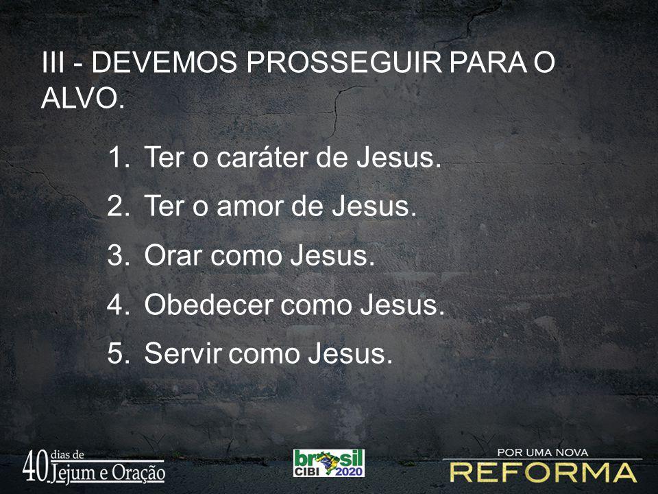 III - DEVEMOS PROSSEGUIR PARA O ALVO. 1.Ter o caráter de Jesus. 2.Ter o amor de Jesus. 3.Orar como Jesus. 4.Obedecer como Jesus. 5.Servir como Jesus.