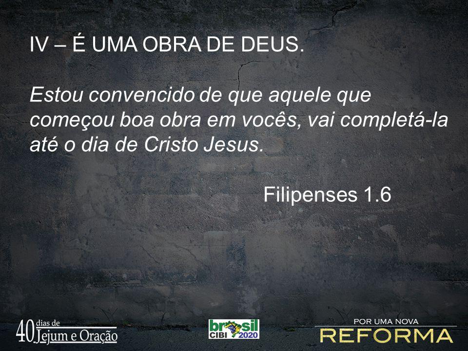 IV – É UMA OBRA DE DEUS. Estou convencido de que aquele que começou boa obra em vocês, vai completá-la até o dia de Cristo Jesus. Filipenses 1.6