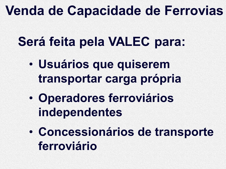 Venda de Capacidade de Ferrovias Será feita pela VALEC para: Usuários que quiserem transportar carga própria Operadores ferroviários independentes Con
