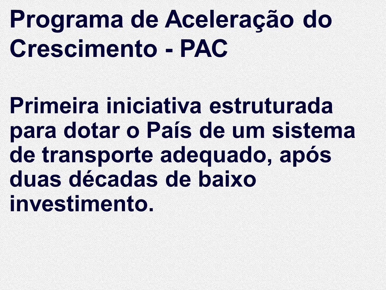 Programa de Aceleração do Crescimento - PAC Primeira iniciativa estruturada para dotar o País de um sistema de transporte adequado, após duas décadas
