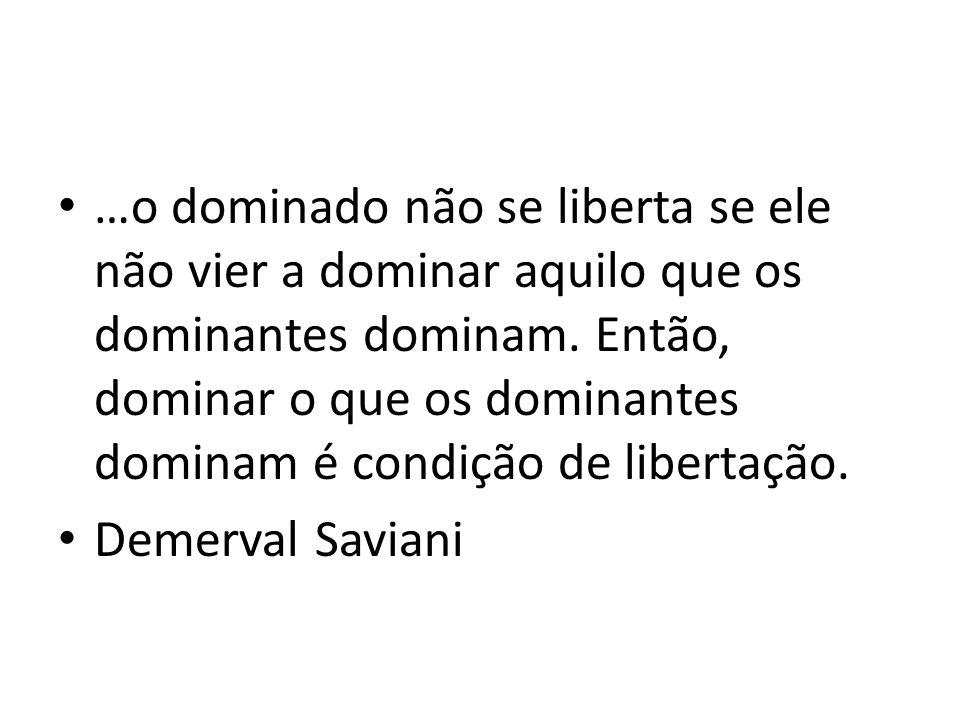…o dominado não se liberta se ele não vier a dominar aquilo que os dominantes dominam. Então, dominar o que os dominantes dominam é condição de libert