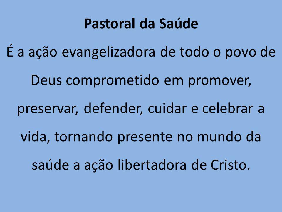 Pastoral da Saúde É a ação evangelizadora de todo o povo de Deus comprometido em promover, preservar, defender, cuidar e celebrar a vida, tornando pre