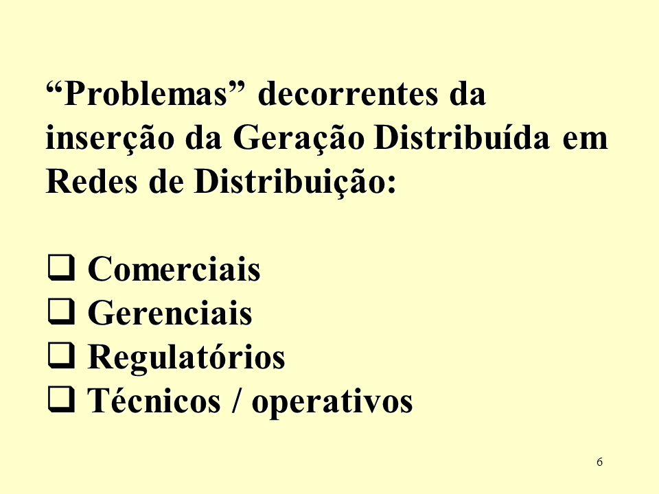 6 Problemas decorrentes da inserção da Geração Distribuída em Redes de Distribuição: Comerciais Comerciais Gerenciais Gerenciais Regulatórios Regulató