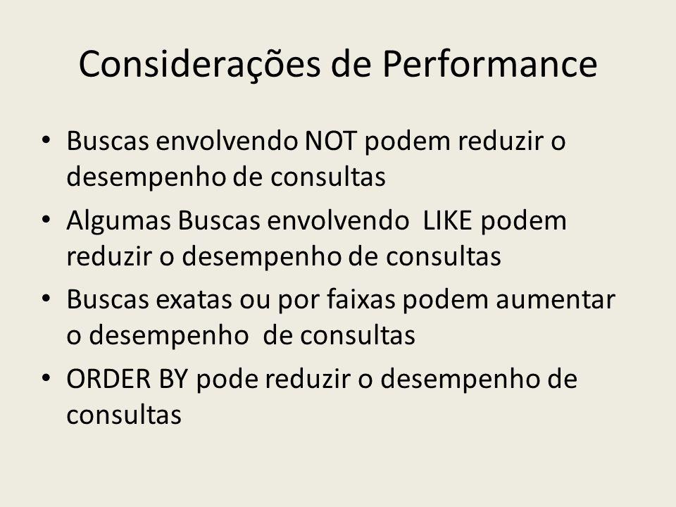 Considerações de Performance Buscas envolvendo NOT podem reduzir o desempenho de consultas Algumas Buscas envolvendo LIKE podem reduzir o desempenho d