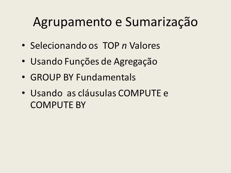 Agrupamento e Sumarização Selecionando os TOP n Valores Usando Funções de Agregação GROUP BY Fundamentals Usando as cláusulas COMPUTE e COMPUTE BY