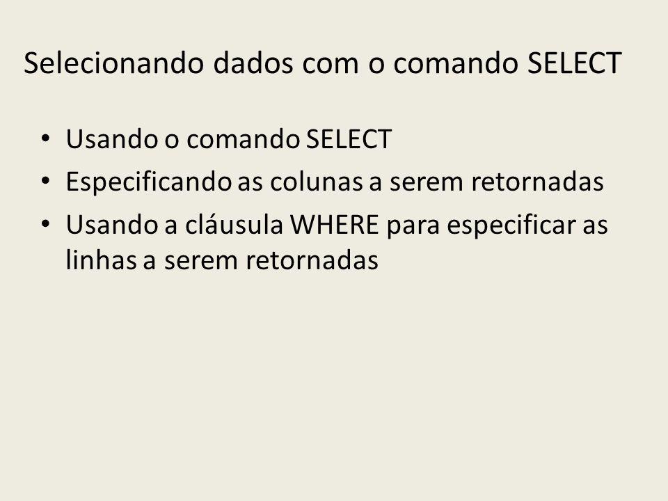 Selecionando dados com o comando SELECT Usando o comando SELECT Especificando as colunas a serem retornadas Usando a cláusula WHERE para especificar a