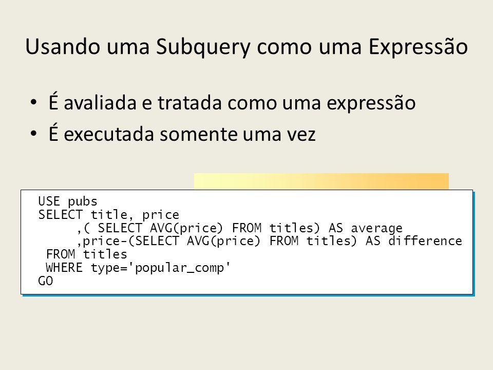 Usando uma Subquery como uma Expressão É avaliada e tratada como uma expressão É executada somente uma vez USE pubs SELECT title, price,( SELECT AVG(p