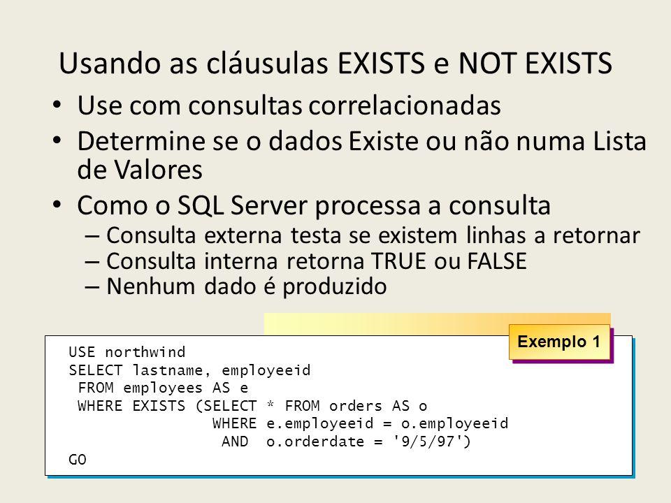Usando as cláusulas EXISTS e NOT EXISTS Use com consultas correlacionadas Determine se o dados Existe ou não numa Lista de Valores Como o SQL Server p