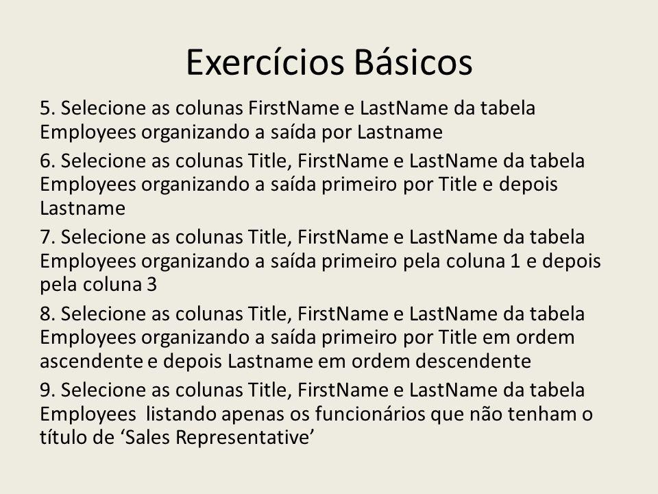 Exercícios Básicos 5. Selecione as colunas FirstName e LastName da tabela Employees organizando a saída por Lastname 6. Selecione as colunas Title, Fi