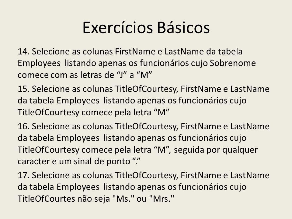 Exercícios Básicos 14. Selecione as colunas FirstName e LastName da tabela Employees listando apenas os funcionários cujo Sobrenome comece com as letr