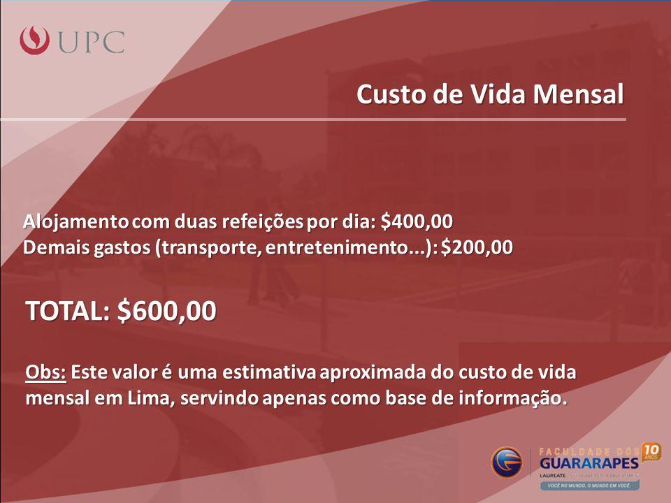Custo de Vida Mensal Alojamento com duas refeições por dia: $400,00 Demais gastos (transporte, entretenimento...): $200,00 TOTAL: $600,00 Obs: Este valor é uma estimativa aproximada do custo de vida mensal em Lima, servindo apenas como base de informação.