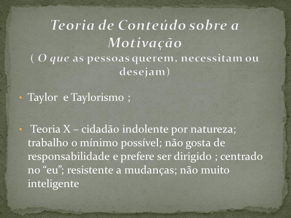Taylor e Taylorismo ; Teoria X – cidadão indolente por natureza; trabalho o mínimo possível; não gosta de responsabilidade e prefere ser dirigido ; ce