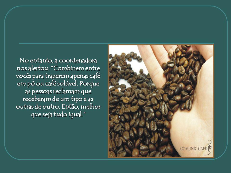 No entanto, a coordenadora nos alertou: Combinem entre vocês para trazerem apenas café em pó ou café solúvel.