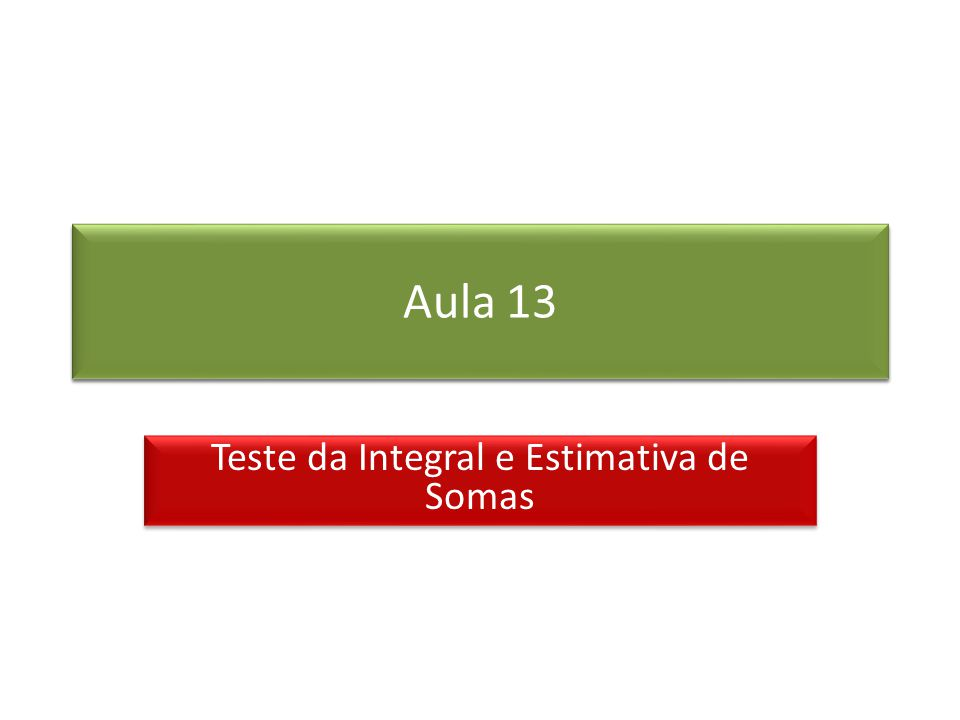 Prof. Roberto Cristóvão robertocristovao@gmail.com Aula 13 Teste da Integral e Estimativa de Somas