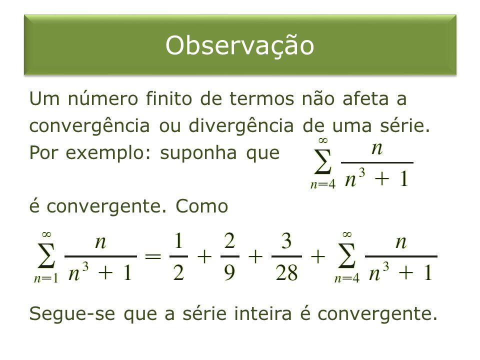 Observação Um número finito de termos não afeta a convergência ou divergência de uma série. Por exemplo: suponha que é convergente. Como Segue-se que