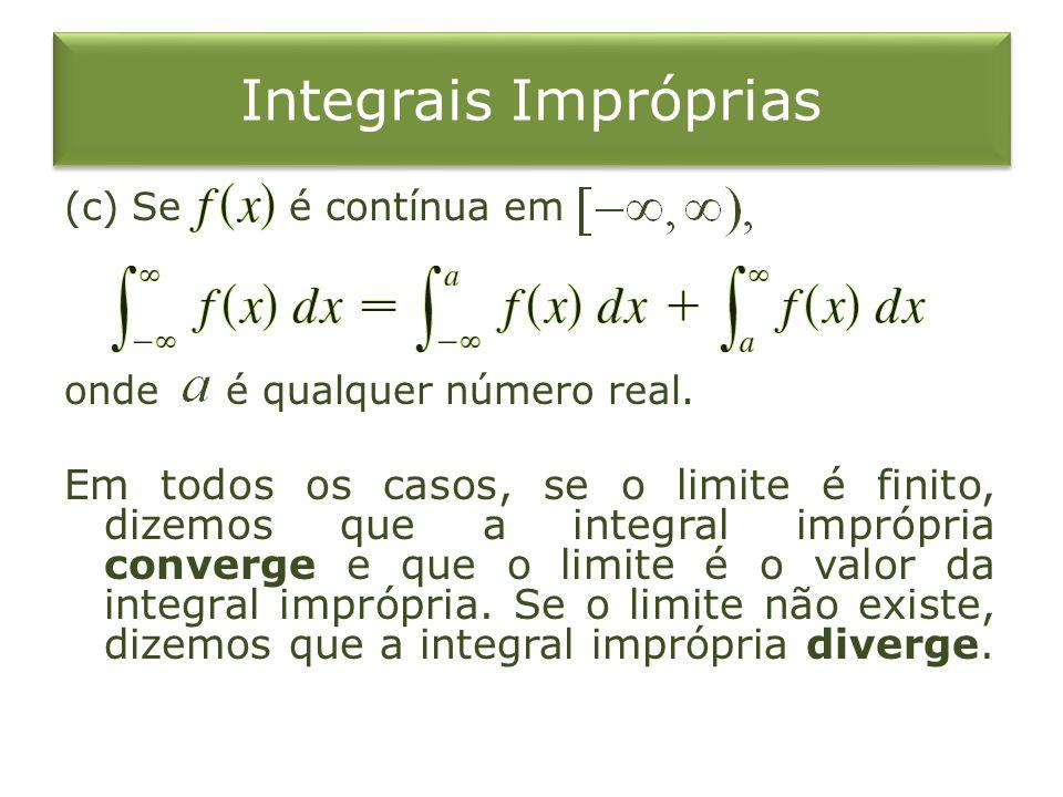 Integrais Impróprias (c) Se é contínua em onde é qualquer número real. Em todos os casos, se o limite é finito, dizemos que a integral imprópria conve