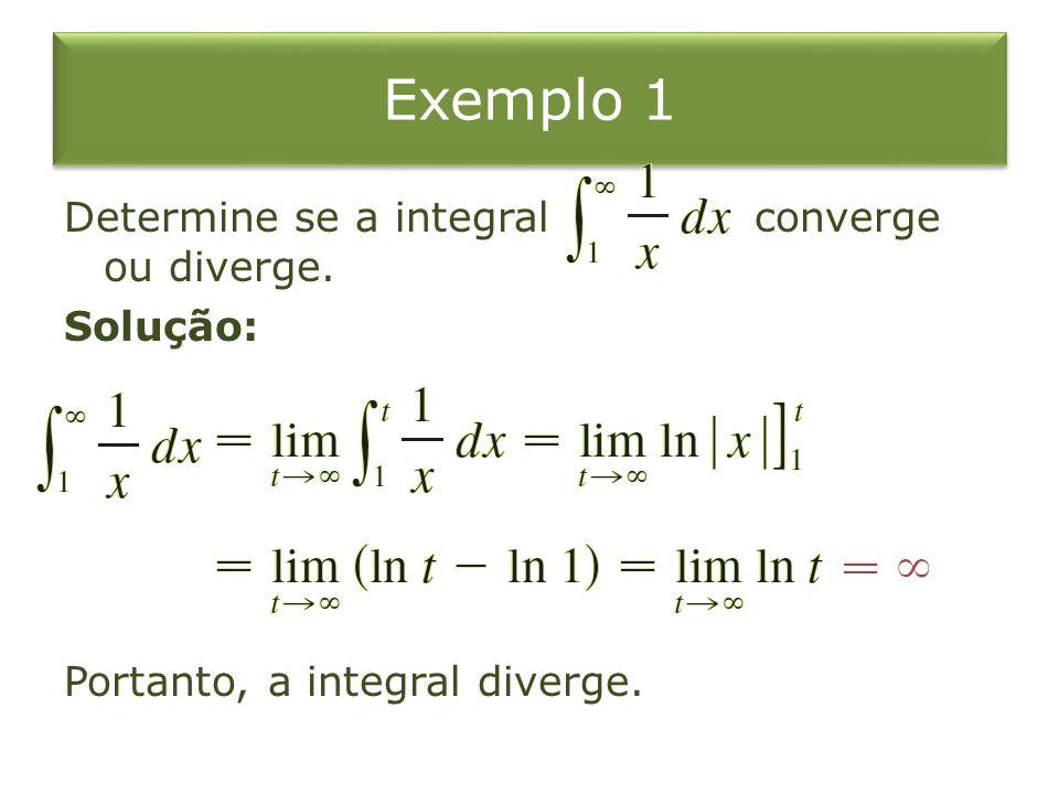 Exemplo 1 Determine se a integral converge ou diverge. Solução: Portanto, a integral diverge.