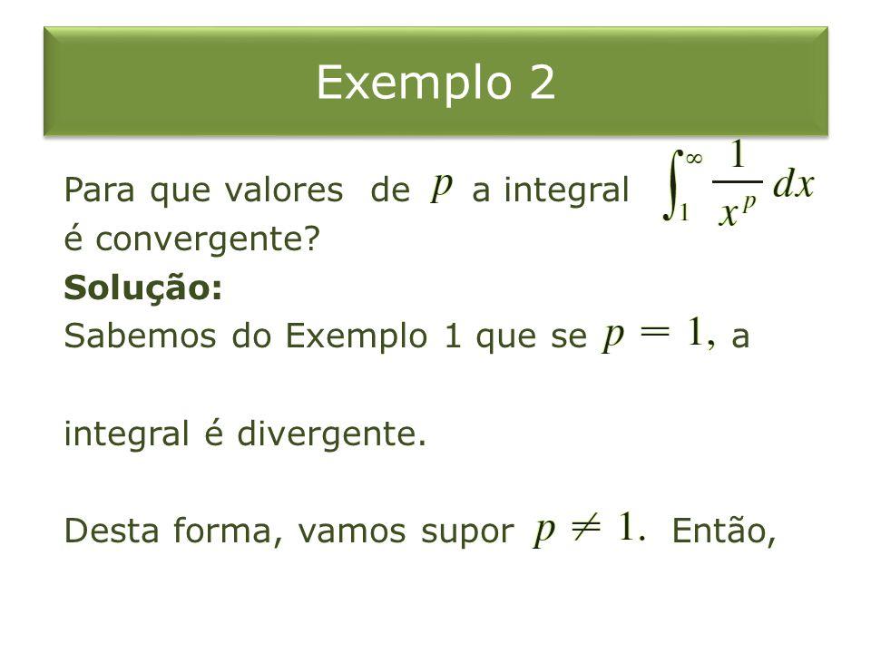 Exemplo 2 Para que valores de a integral é convergente? Solução: Sabemos do Exemplo 1 que se a integral é divergente. Desta forma, vamos supor Então,